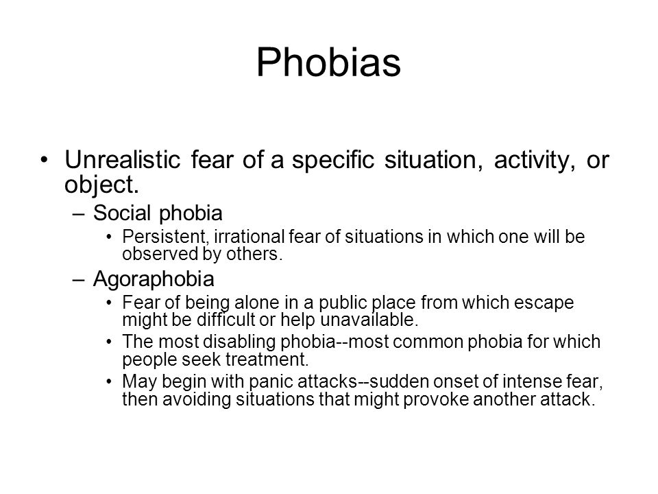 Phobias Unrealistic fear of a specific situation, activity, or object.