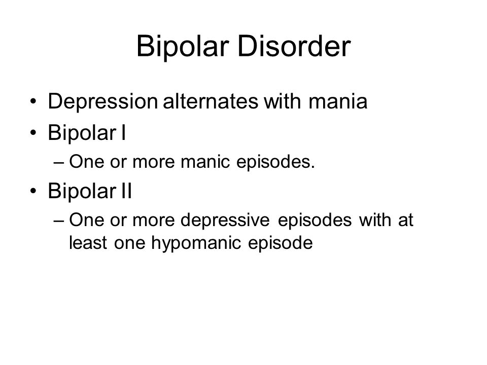 Bipolar Disorder Depression alternates with mania Bipolar I Bipolar II