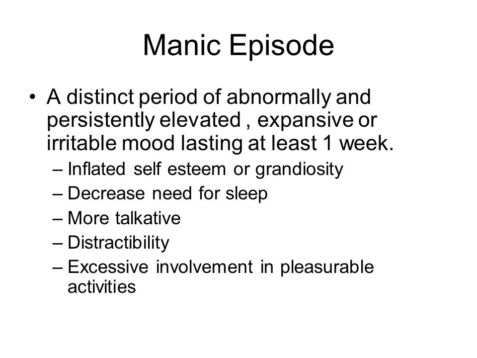 Manic Episode A distinct period of abnormally and persistently elevated , expansive or irritable mood lasting at least 1 week.