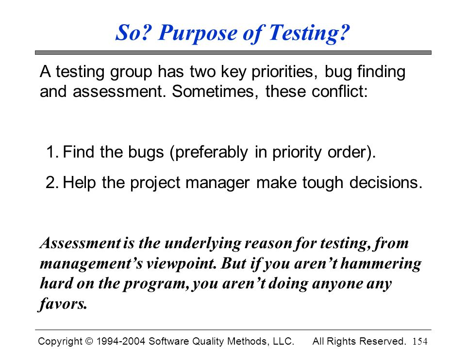 So Purpose of Testing A testing group has two key priorities, bug finding and assessment. Sometimes, these conflict: