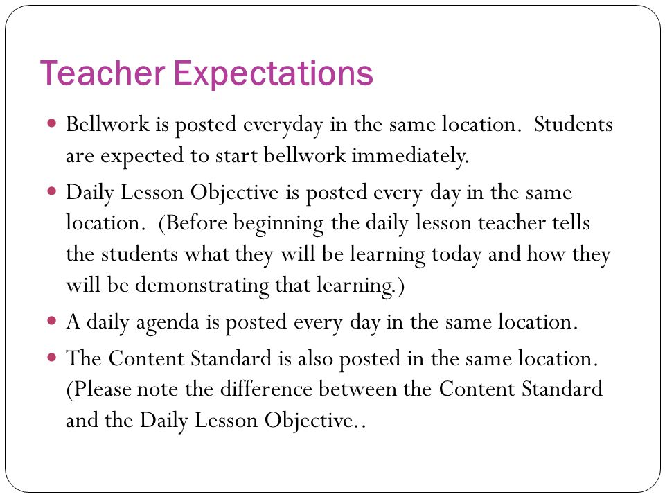 Teacher Expectations Bellwork is posted everyday in the same location. Students are expected to start bellwork immediately.