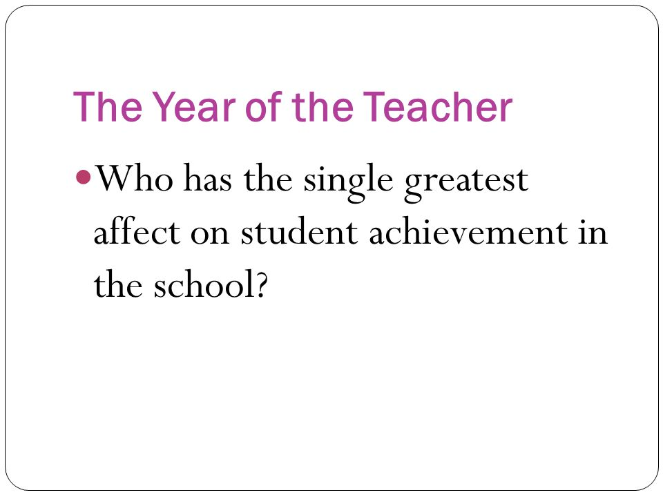 The Year of the Teacher Who has the single greatest affect on student achievement in the school