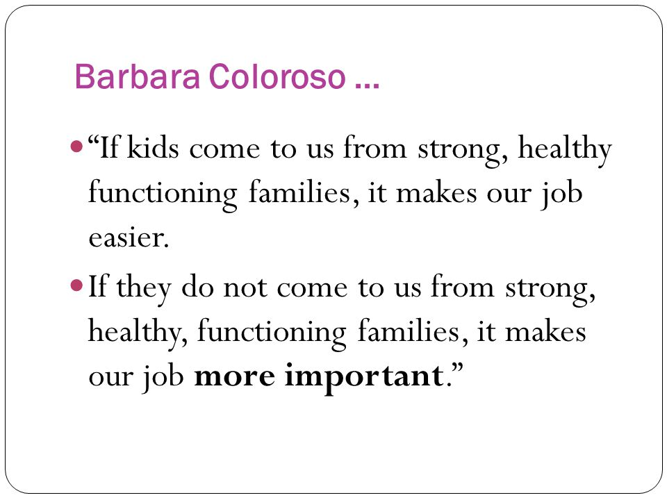 Barbara Coloroso … If kids come to us from strong, healthy functioning families, it makes our job easier.