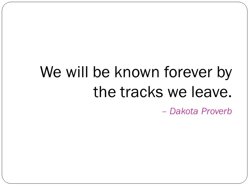We will be known forever by the tracks we leave. – Dakota Proverb