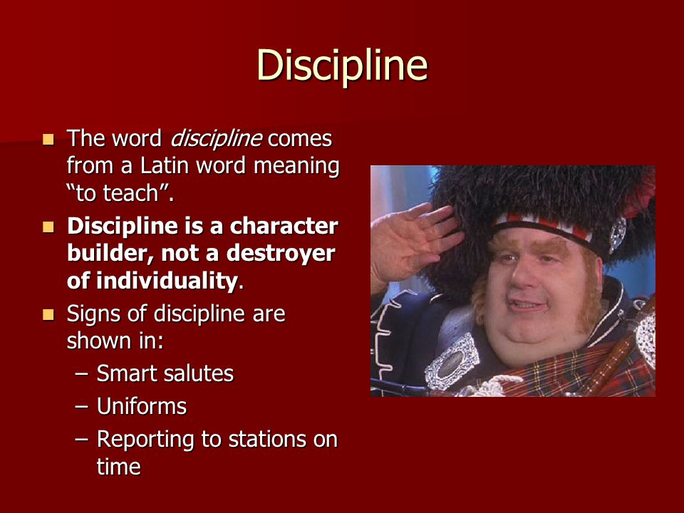 Discipline The word discipline comes from a Latin word meaning to teach . Discipline is a character builder, not a destroyer of individuality.