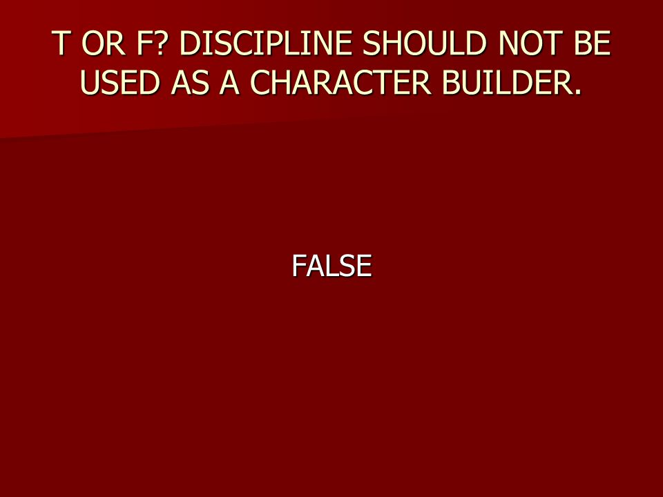 T OR F DISCIPLINE SHOULD NOT BE USED AS A CHARACTER BUILDER.