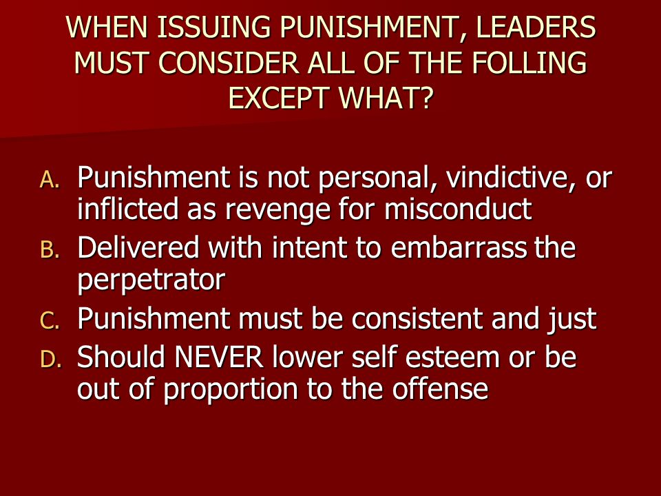 WHEN ISSUING PUNISHMENT, LEADERS MUST CONSIDER ALL OF THE FOLLING EXCEPT WHAT