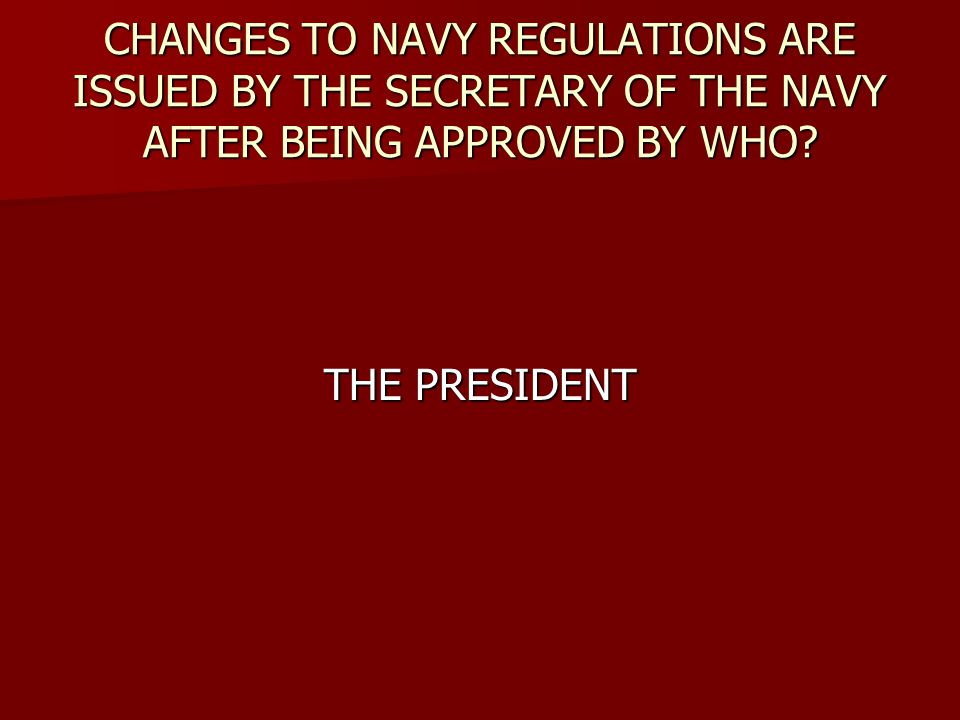 CHANGES TO NAVY REGULATIONS ARE ISSUED BY THE SECRETARY OF THE NAVY AFTER BEING APPROVED BY WHO