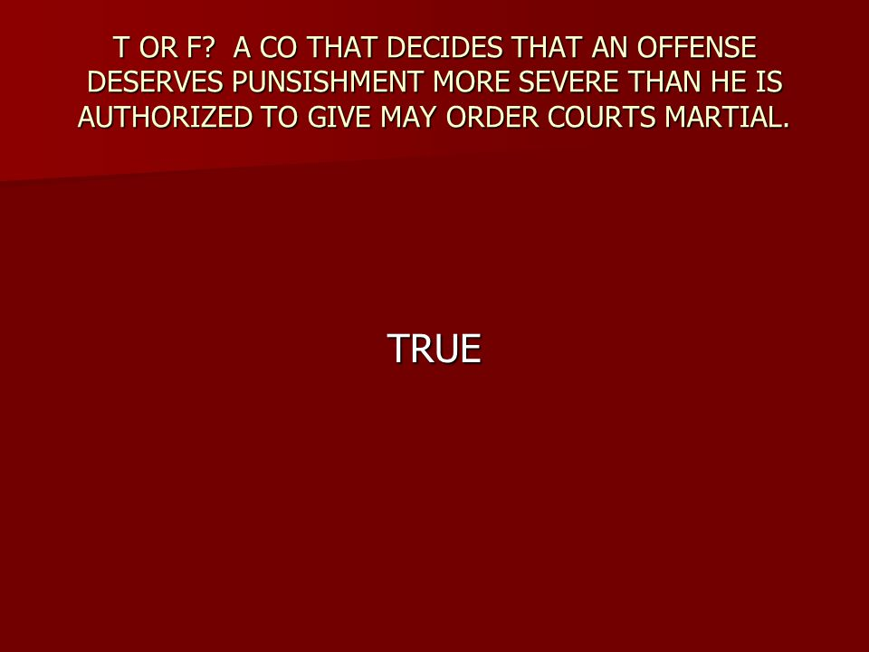 T OR F A CO THAT DECIDES THAT AN OFFENSE DESERVES PUNSISHMENT MORE SEVERE THAN HE IS AUTHORIZED TO GIVE MAY ORDER COURTS MARTIAL.