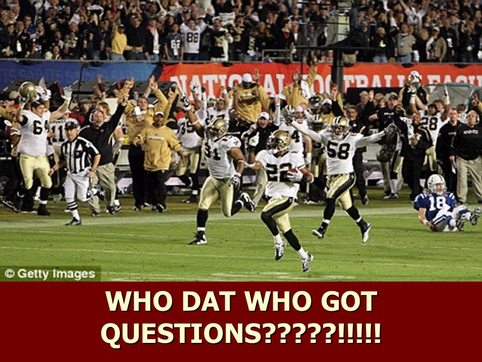 WHO DAT WHO GOT QUESTIONS !!!!!