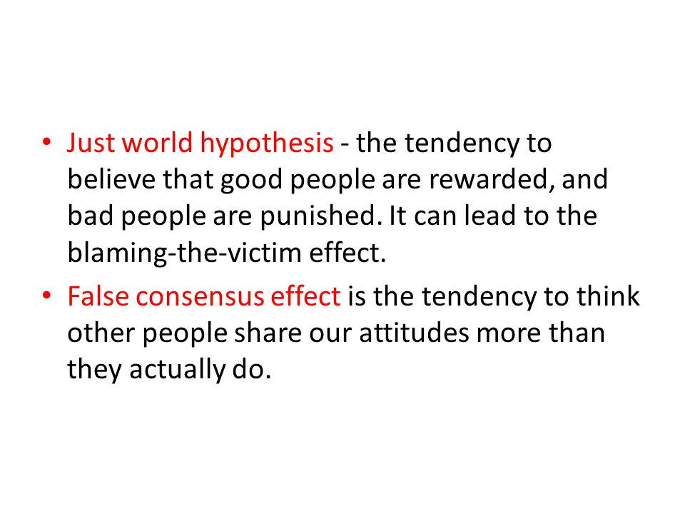 Just world hypothesis - the tendency to believe that good people are rewarded, and bad people are punished. It can lead to the blaming-the-victim effect.