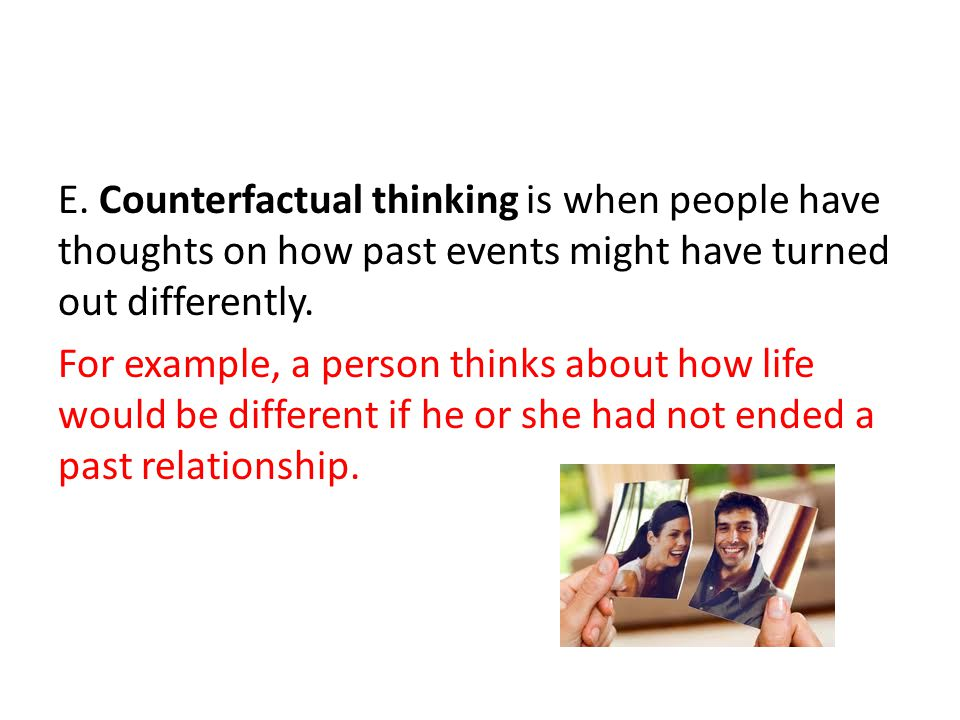 E. Counterfactual thinking is when people have thoughts on how past events might have turned out differently.
