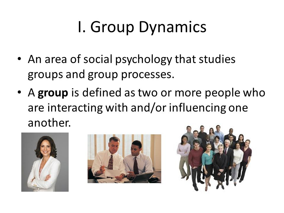 I. Group Dynamics An area of social psychology that studies groups and group processes.