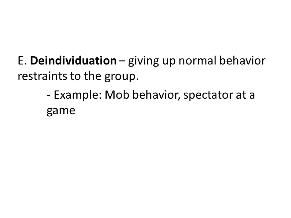 E. Deindividuation – giving up normal behavior restraints to the group