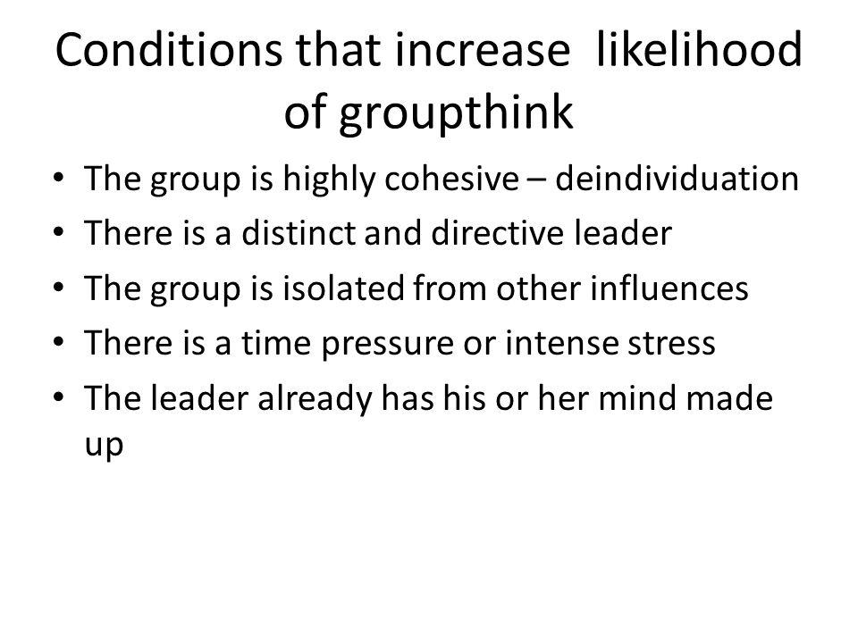 Conditions that increase likelihood of groupthink