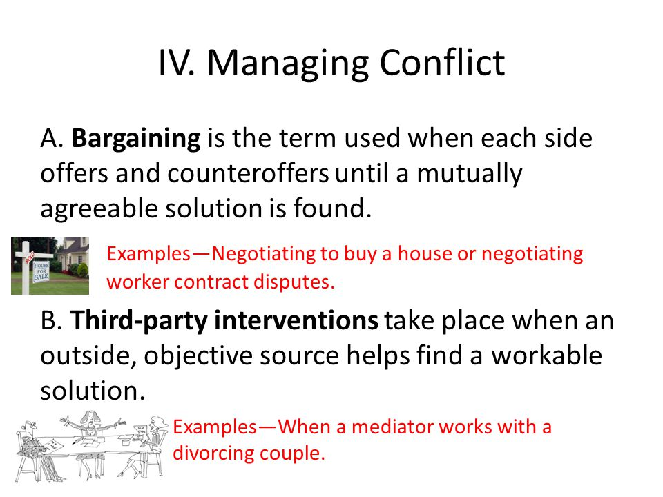 IV. Managing Conflict A. Bargaining is the term used when each side offers and counteroffers until a mutually agreeable solution is found.