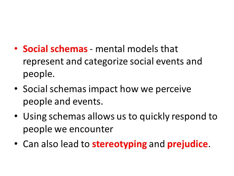 Social schemas - mental models that represent and categorize social events and people.