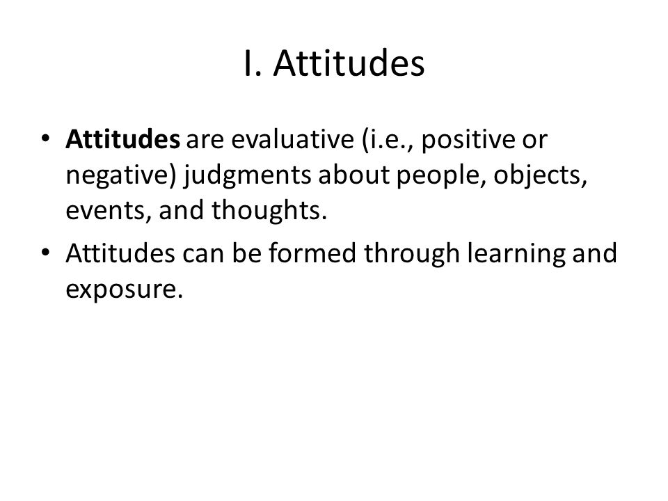 I. Attitudes Attitudes are evaluative (i.e., positive or negative) judgments about people, objects, events, and thoughts.