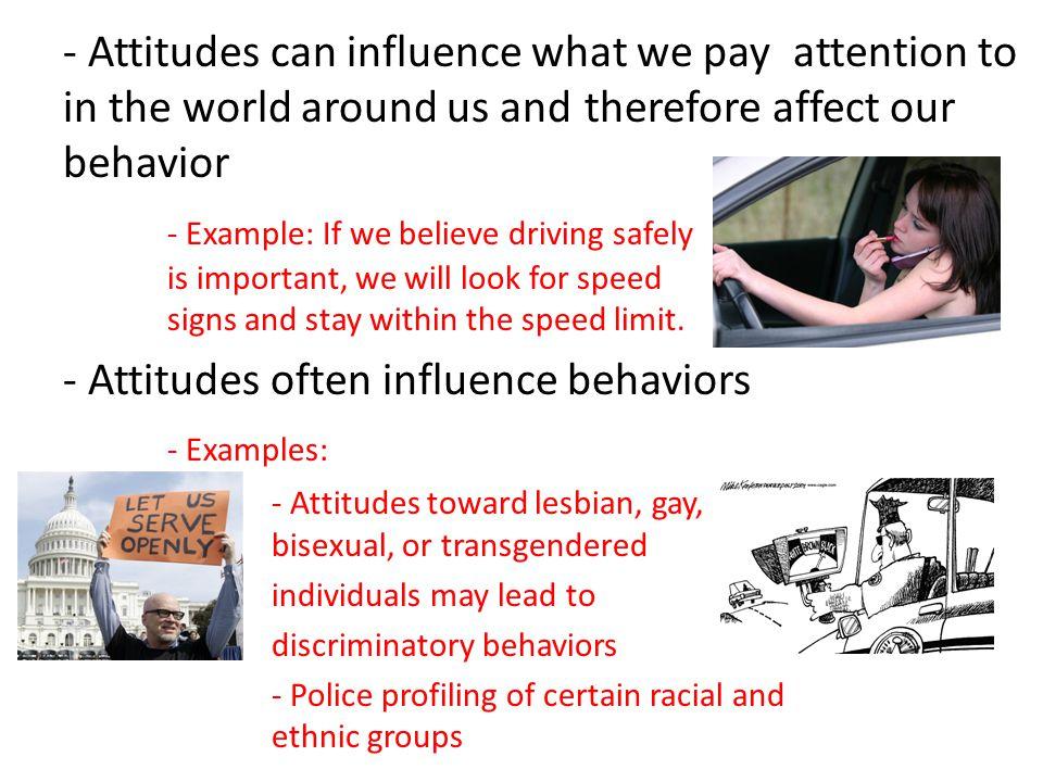 - Attitudes often influence behaviors - Examples: