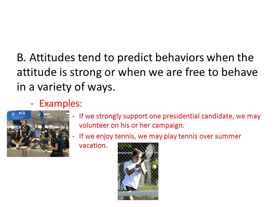 B. Attitudes tend to predict behaviors when the attitude is strong or when we are free to behave in a variety of ways.