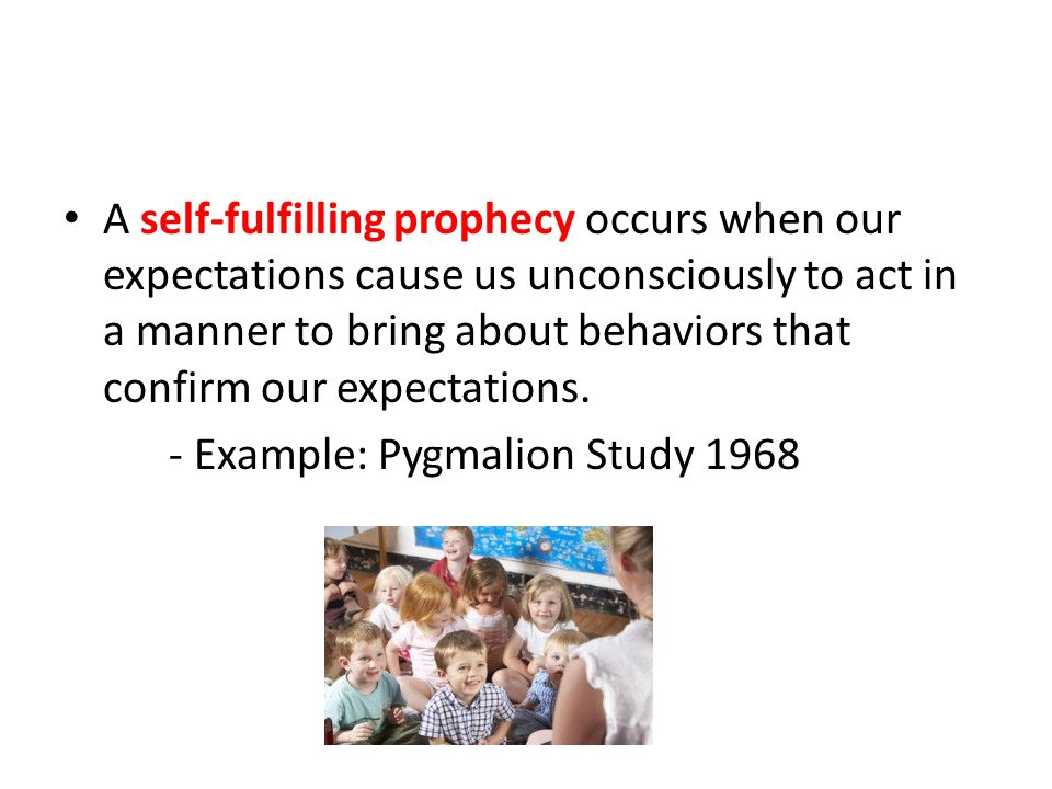 A self-fulfilling prophecy occurs when our expectations cause us unconsciously to act in a manner to bring about behaviors that confirm our expectations.