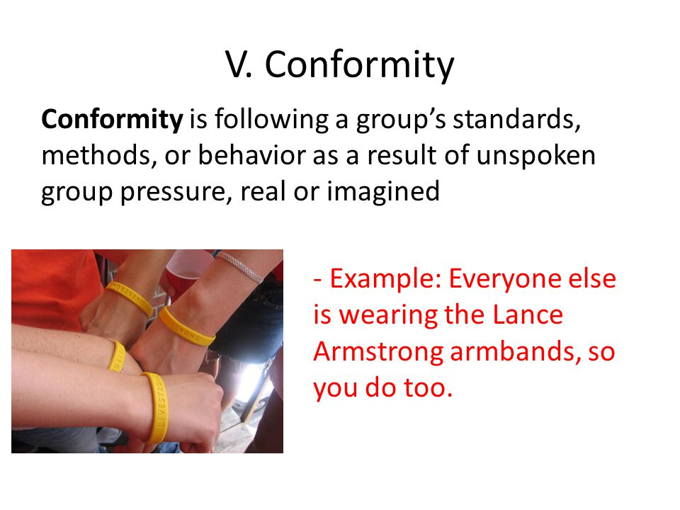 V. Conformity Conformity is following a group's standards, methods, or behavior as a result of unspoken group pressure, real or imagined.