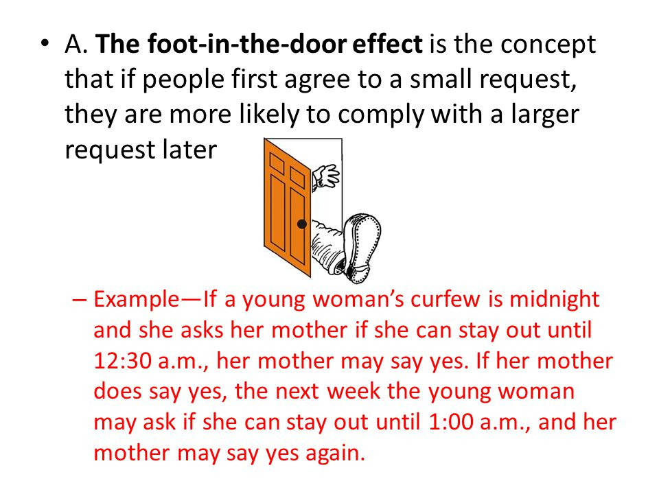A. The foot-in-the-door effect is the concept that if people first agree to a small request, they are more likely to comply with a larger request later