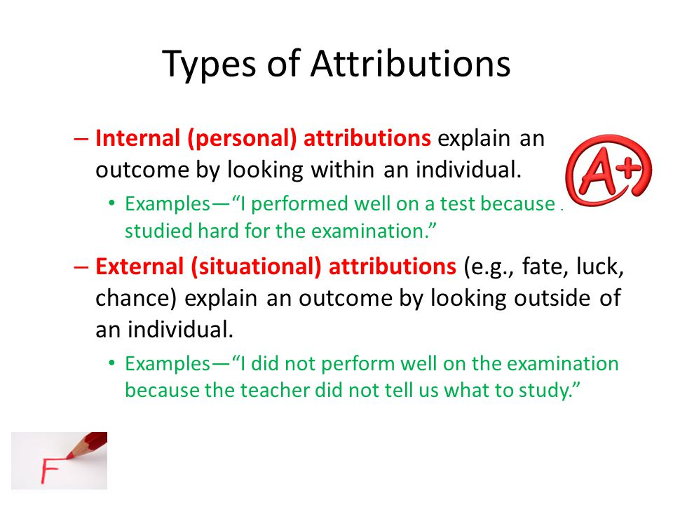 Types of Attributions Internal (personal) attributions explain an outcome by looking within an individual.
