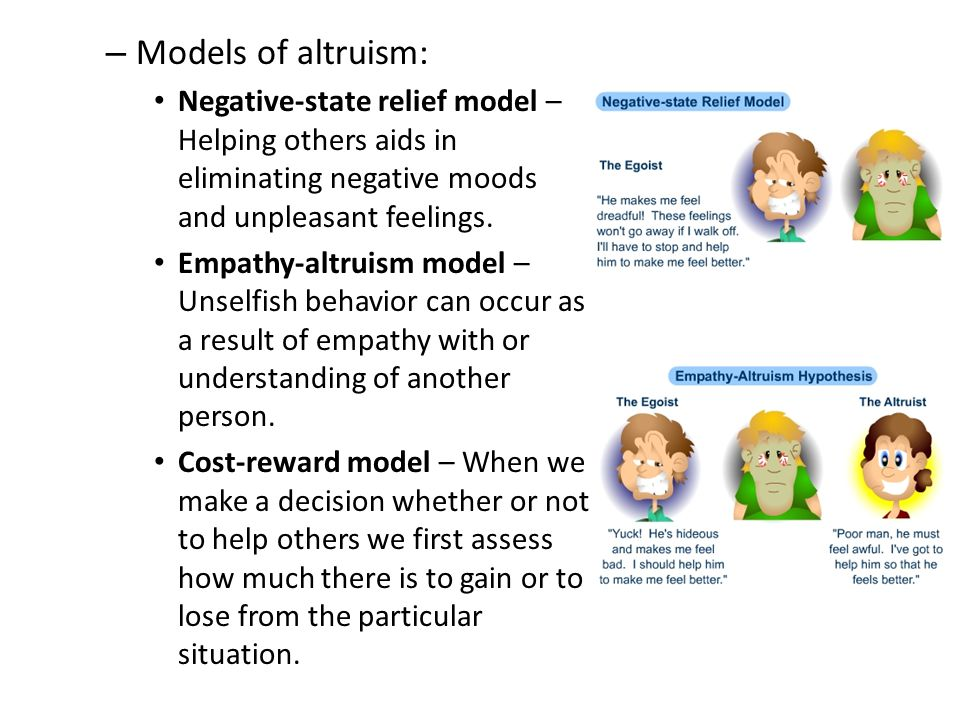 Models of altruism: Negative-state relief model – Helping others aids in eliminating negative moods and unpleasant feelings.