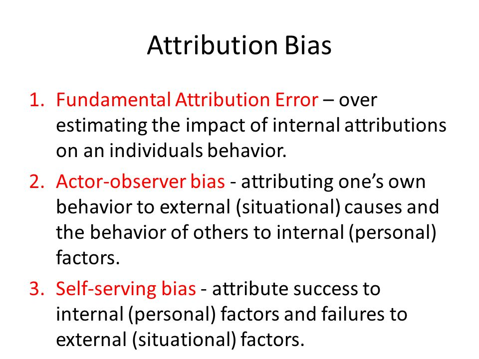 Attribution Bias Fundamental Attribution Error – over estimating the impact of internal attributions on an individuals behavior.