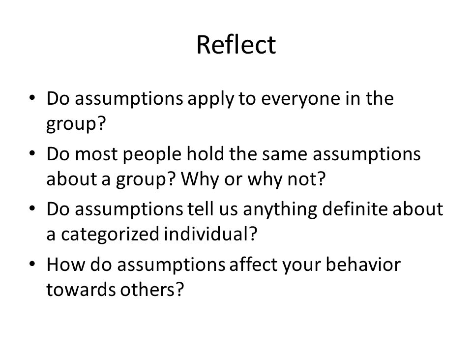 Reflect Do assumptions apply to everyone in the group