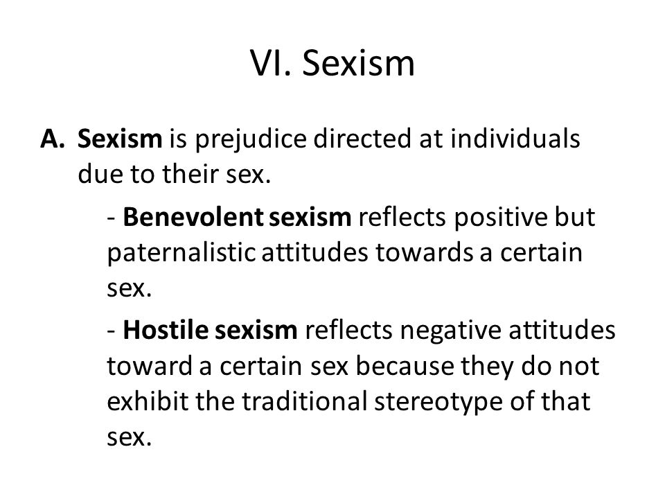 VI. Sexism Sexism is prejudice directed at individuals due to their sex.