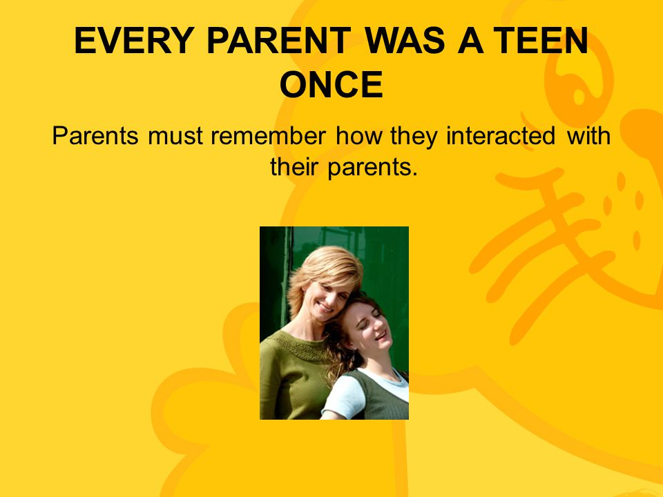 EVERY PARENT WAS A TEEN ONCE