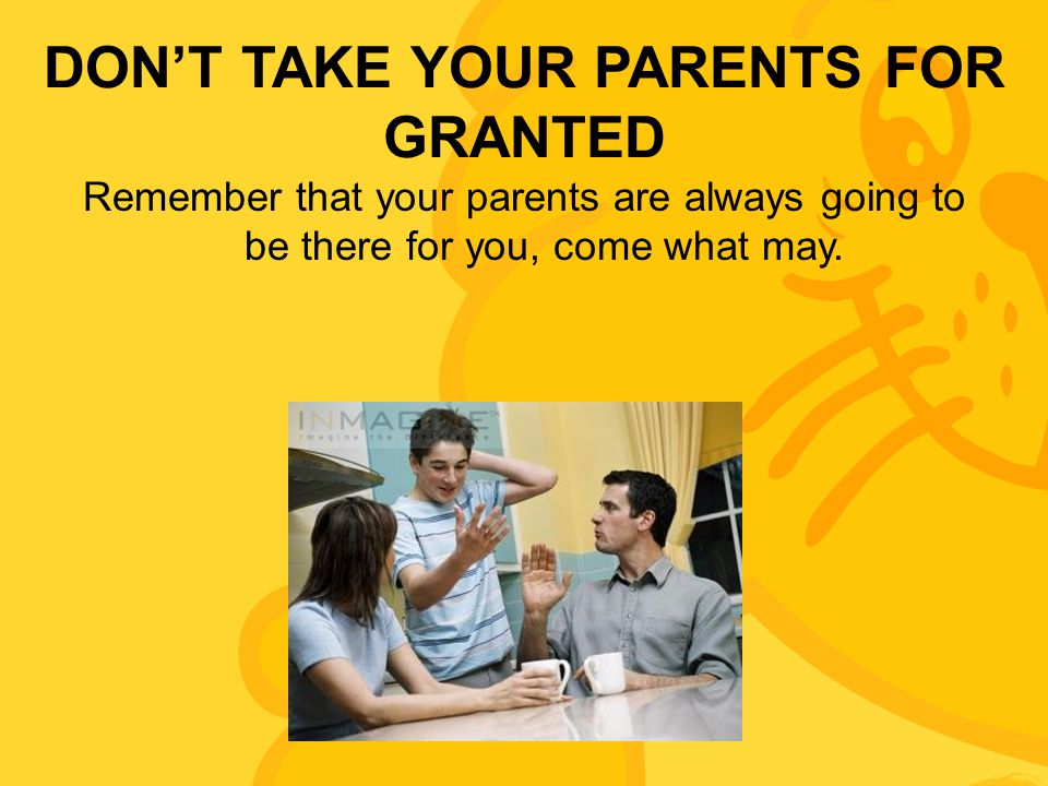 DON'T TAKE YOUR PARENTS FOR GRANTED