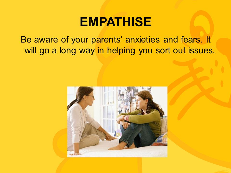 EMPATHISE Be aware of your parents' anxieties and fears.