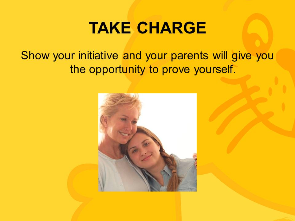 TAKE CHARGE Show your initiative and your parents will give you the opportunity to prove yourself.
