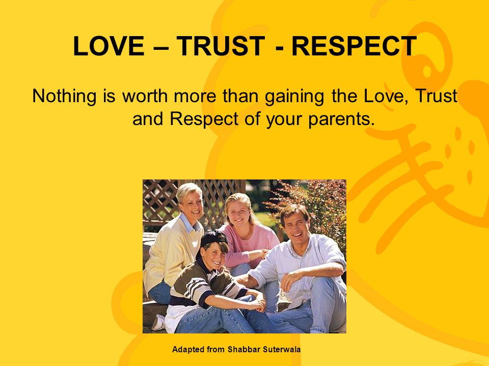 LOVE – TRUST - RESPECT Nothing is worth more than gaining the Love, Trust and Respect of your parents.