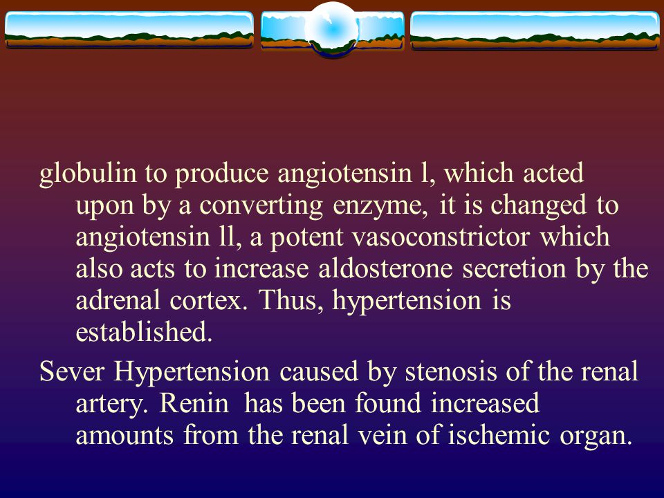 globulin to produce angiotensin l, which acted upon by a converting enzyme, it is changed to angiotensin ll, a potent vasoconstrictor which also acts to increase aldosterone secretion by the adrenal cortex. Thus, hypertension is established.