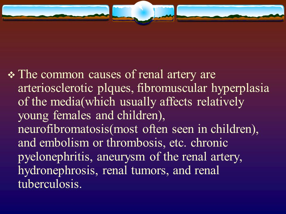 The common causes of renal artery are arteriosclerotic plques, fibromuscular hyperplasia of the media(which usually affects relatively young females and children), neurofibromatosis(most often seen in children), and embolism or thrombosis, etc.