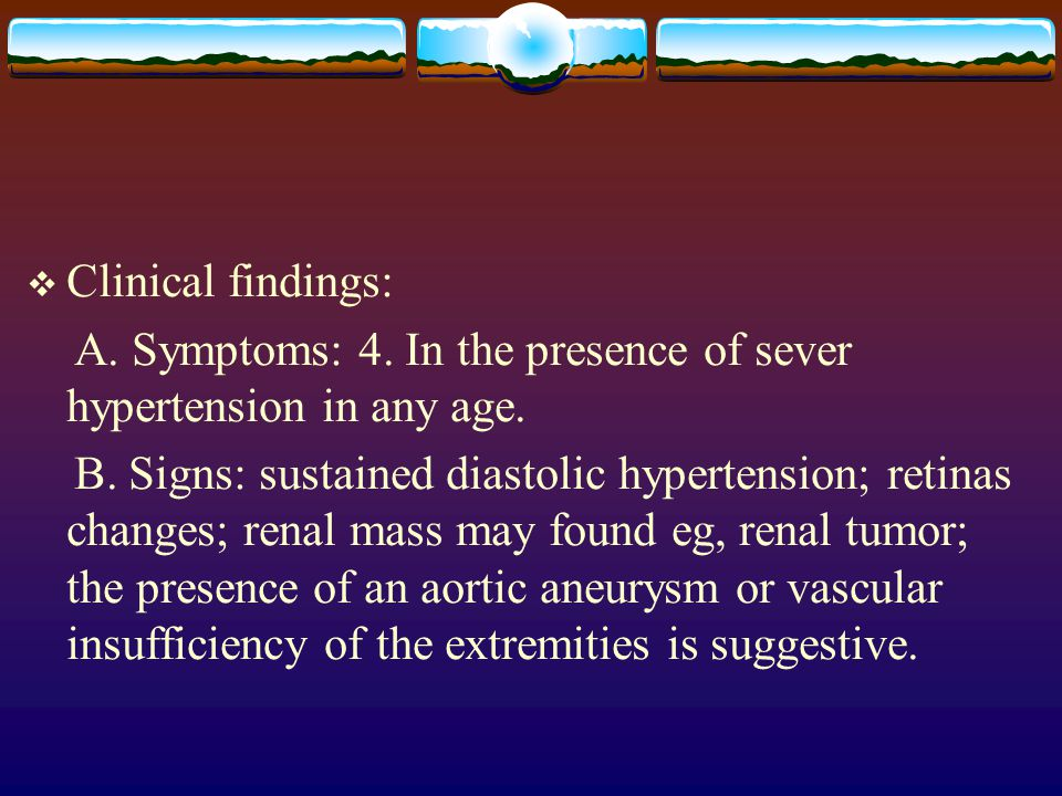 Clinical findings: A. Symptoms: 4. In the presence of sever hypertension in any age.