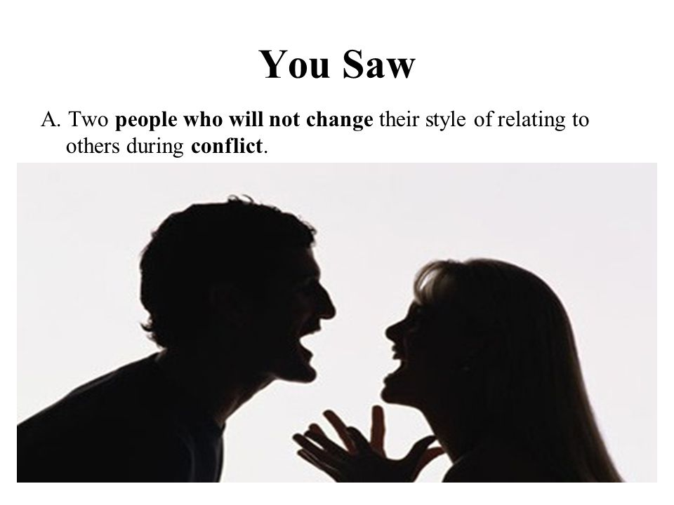 You Saw A. Two people who will not change their style of relating to others during conflict.