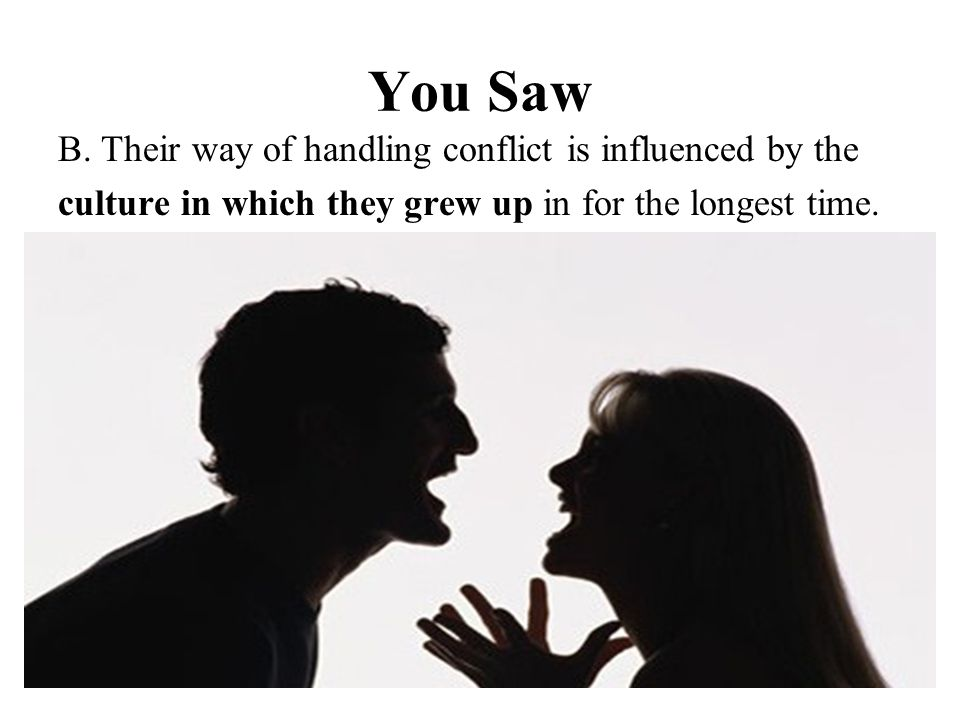 You Saw B. Their way of handling conflict is influenced by the