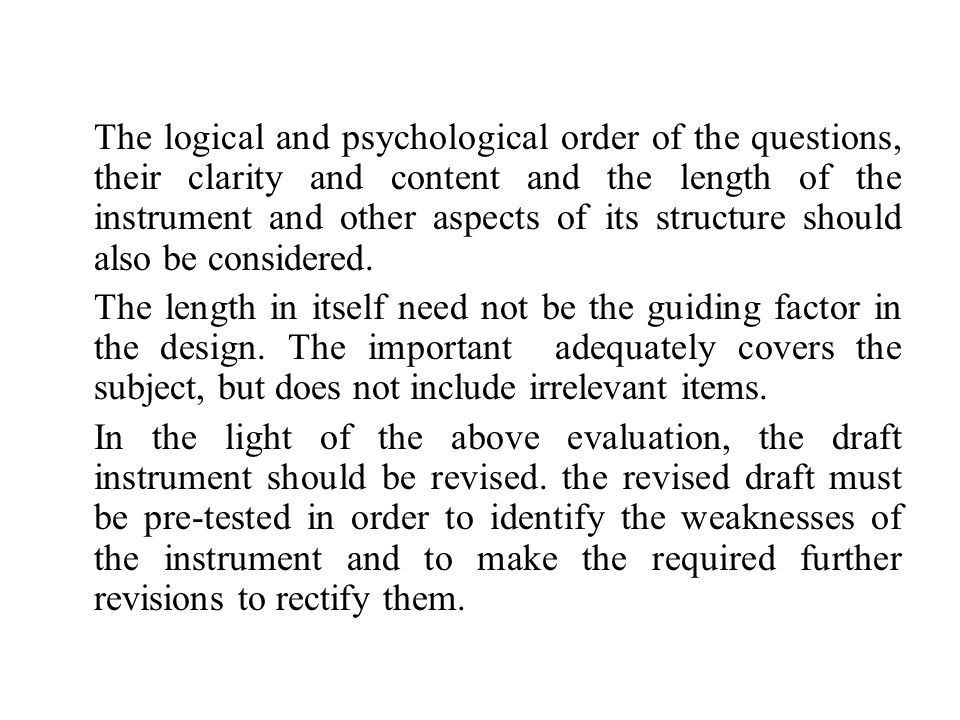 The logical and psychological order of the questions, their clarity and content and the length of the instrument and other aspects of its structure should also be considered.