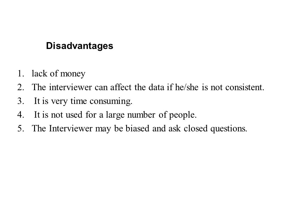 Disadvantages lack of money. The interviewer can affect the data if he/she is not consistent. It is very time consuming.