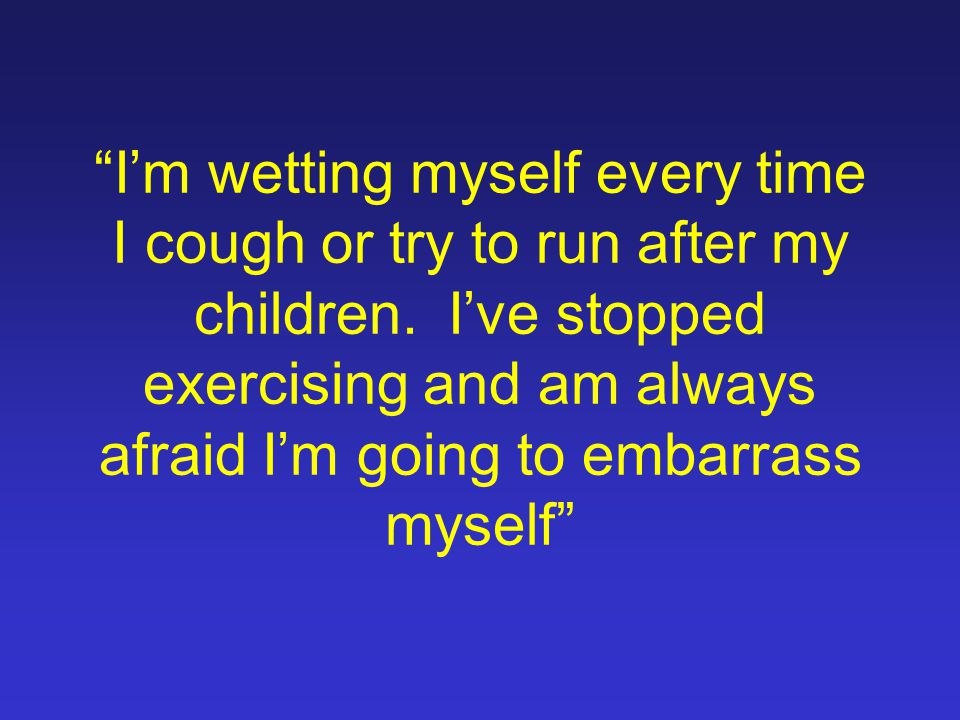 I'm wetting myself every time I cough or try to run after my children