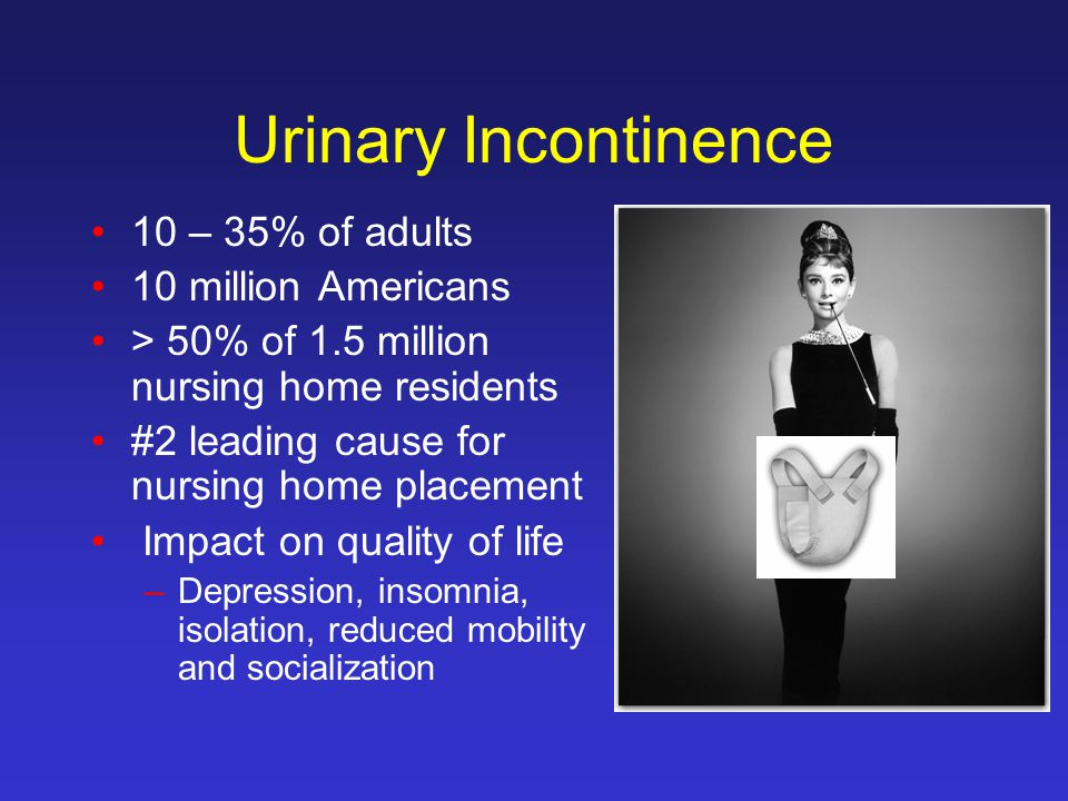 Urinary Incontinence 10 – 35% of adults 10 million Americans