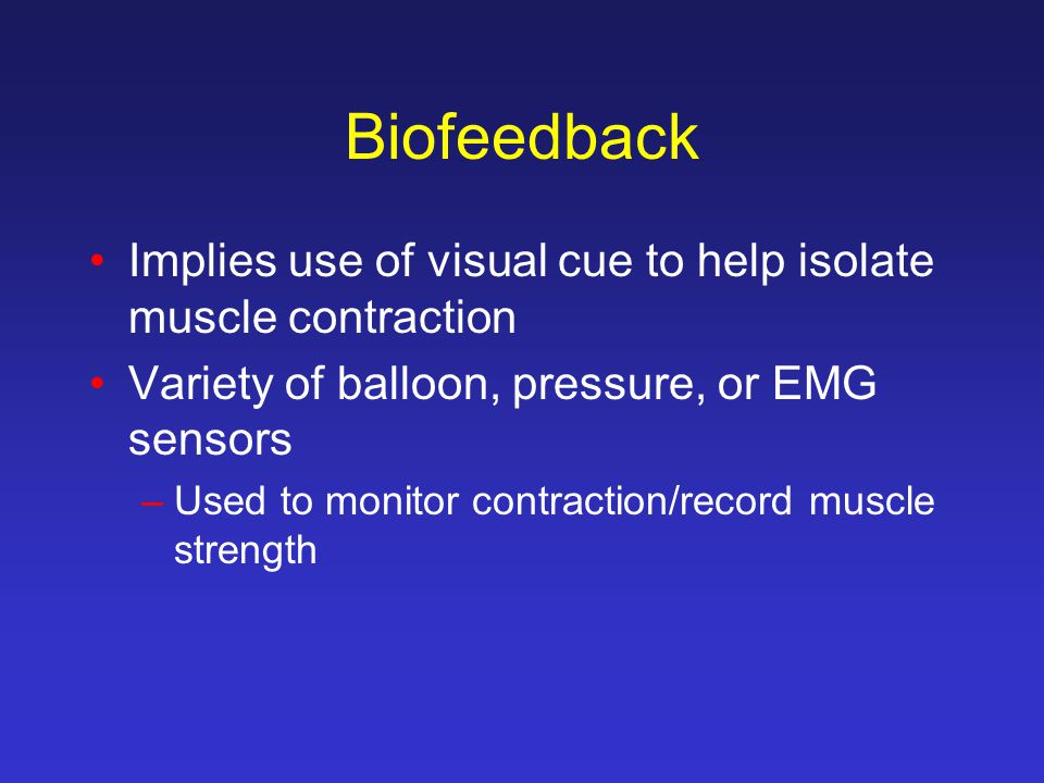 Biofeedback Implies use of visual cue to help isolate muscle contraction. Variety of balloon, pressure, or EMG sensors.