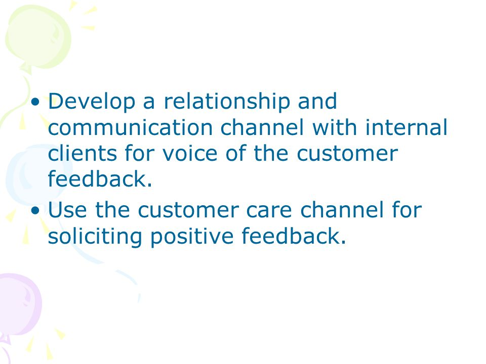 Develop a relationship and communication channel with internal clients for voice of the customer feedback.