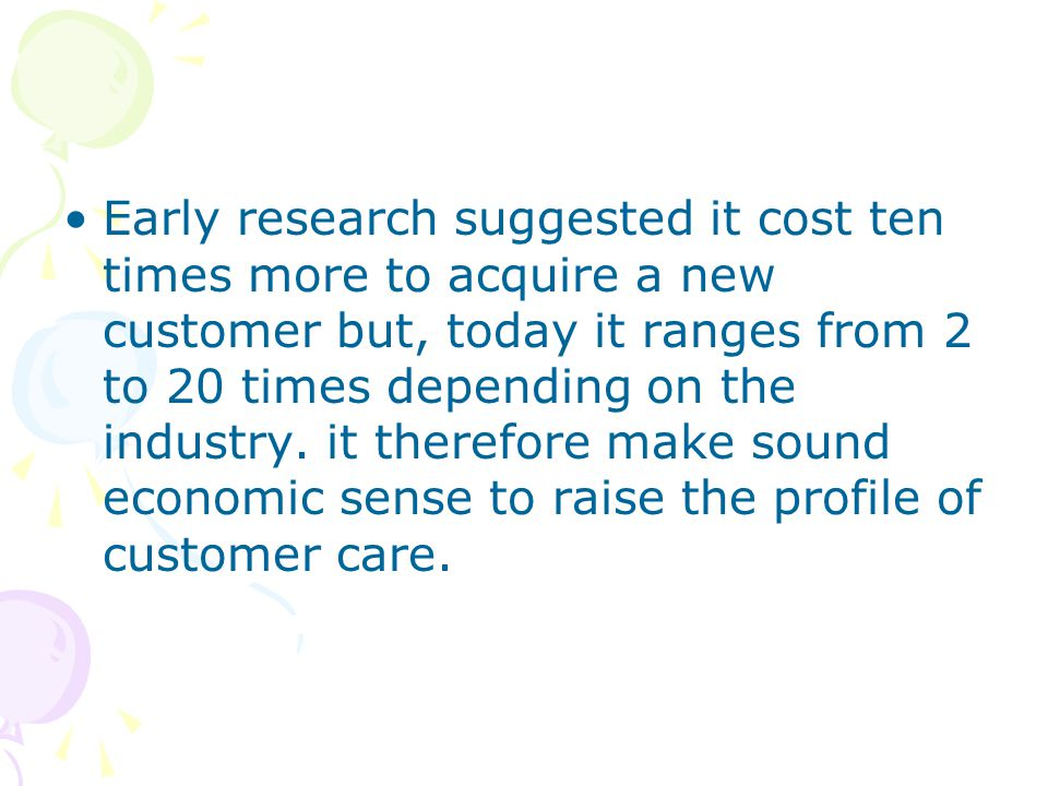 Early research suggested it cost ten times more to acquire a new customer but, today it ranges from 2 to 20 times depending on the industry.