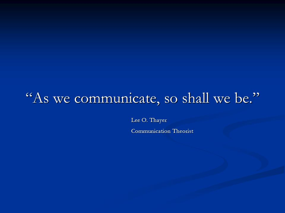 As we communicate, so shall we be.